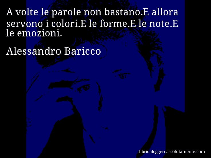 Aforisma di Alessandro Baricco , A volte le parole non bastano.E allora servono i colori.E le forme.E le note.E le emozioni.