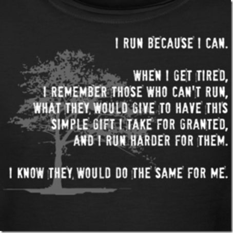"""I run because I can. When I get tired, I remember those who can't run,what they would give to have this simple gift I take for granted, and I run harder for them. I know they would do the same for me."" -Runitout.com"
