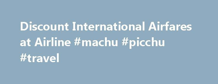Discount International Airfares at Airline #machu #picchu #travel http://remmont.com/discount-international-airfares-at-airline-machu-picchu-travel/  #international air travel # International Travel Tips and Resources Airline Consolidator offers these international travel tips and resources to help make your journey safer and more enjoyable, and your preparations easier. International Travel Resources Airports, Security, and Customs Security and Screening at U.S. Airports Transportation…