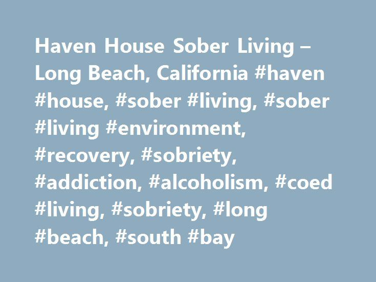 Haven House Sober Living – Long Beach, California #haven #house, #sober #living, #sober #living #environment, #recovery, #sobriety, #addiction, #alcoholism, #coed #living, #sobriety, #long #beach, #south #bay http://st-loius.remmont.com/haven-house-sober-living-long-beach-california-haven-house-sober-living-sober-living-environment-recovery-sobriety-addiction-alcoholism-coed-living-sobriety-long-beach-so/  # Haven House is a beautiful Bungalow with adjoining apartments in the Alamitos Beach…