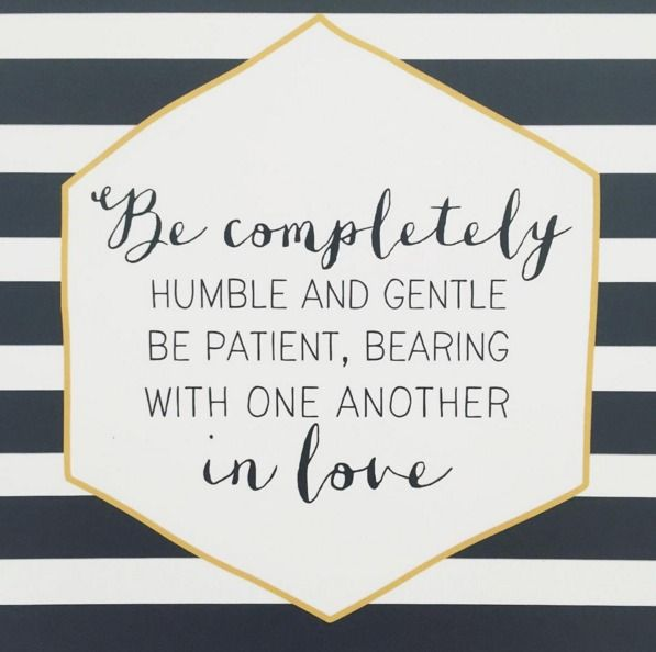 Ephesians 4:2 This is how we are called to act. Be humble, kind, patient and loving.