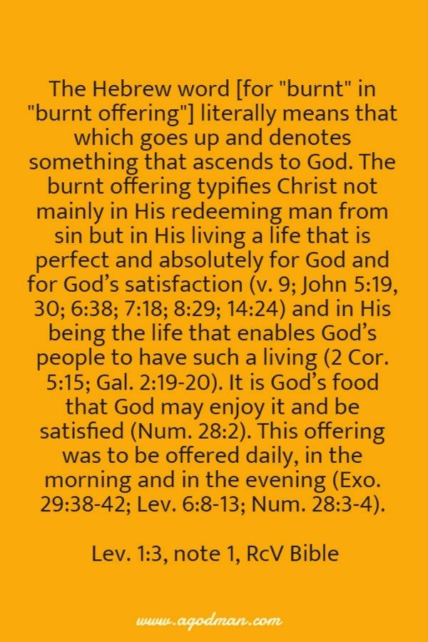The Hebrew word literally means that which goes up and denotes something that ascends to God. The burnt offering typifies Christ not mainly in His redeeming man from sin but in His living a life that is perfect and absolutely for God and for God's satisfaction (v. 9; John 5:19, 30; 6:38; 7:18; 8:29; 14:24) and in His being the life that enables God's people to have such a living (2 Cor. 5:15; Gal. 2:19-20). It is God's food that God may enjoy it and be satisfied (Num. 28:2). This offering…