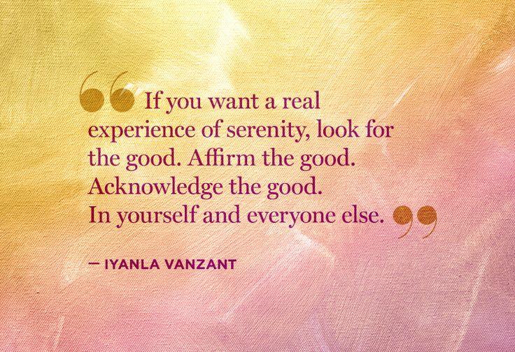 If you want a real experience of serenity, look for the good. Affirm the good. Acknowledge the good. In yourself and everyone else.