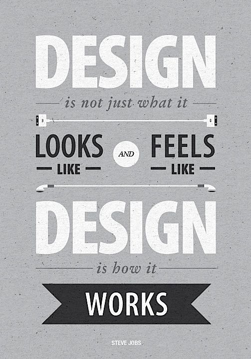 """""""Design is not just what it looks like and feels like. Design is how it works.""""  Steve Jobs"""