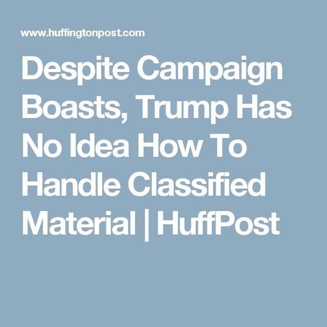 Despite Campaign Boasts, Trump Has No Idea How To Handle Classified Material   HuffPost