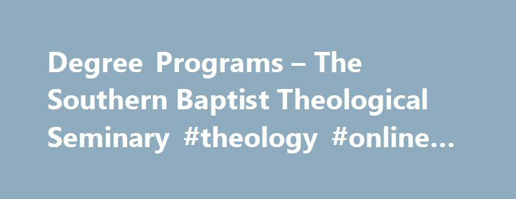 Degree Programs – The Southern Baptist Theological Seminary #theology #online #degrees http://cameroon.remmont.com/degree-programs-the-southern-baptist-theological-seminary-theology-online-degrees/  # Degree Programs Introduction School of Theology Purpose The primary purpose of the School of Theology is to offer graduate theological education to train students to be pastors, teachers, biblical counselors, and for other areas of service to the gospel of Jesus Christ. The School of Theology…