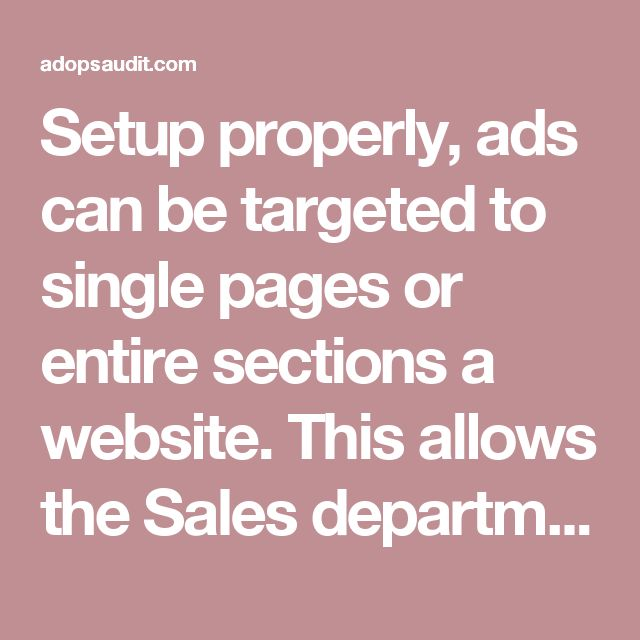 """Setup properly, ads can be targeted to single pages or entire sections a website. This allows the Sales department to sell different parts of the site for different amounts of money or to different advertisers. Ads can be targeted to specific devices (ex. iPhone-only), specific locations (ex. New York-only) and to specific ad units on the page (ex. """"Above the Fold"""")"""