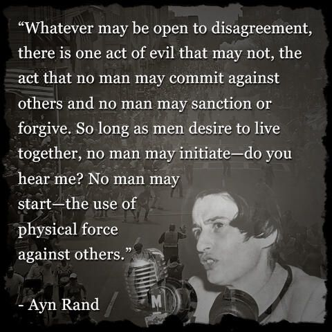 """Whatever may be open to disagreement, there is one act of evil that may not, the act that no man may commit against others and no man may sanction or forgive. So long as men desire to live together, no man may initiate -- do you hear me? No man may start -- the use of physical force against others."" - Ayn Rand (So how did she reconcile her support of the necessity of government??)"