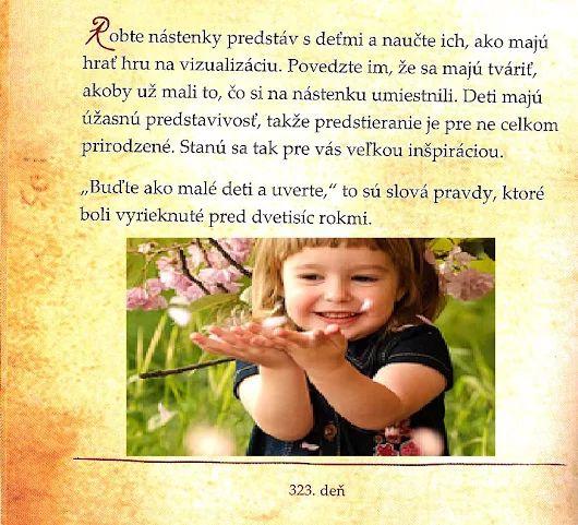"""Robte nástenky predstáv s deťmi a naučte ich, ako majú hrať hru na vizualizáciu. Povedzte im, že sa majú tváriť, akoby už mali to, čo si na nástenku umiestnili. Deti majú úžasnú predstavivosť, takže predstieranie je pre ne celkom prirodzené. Stanú sa tak pre vás veľkou inšpiráciou.  """"Buďte ako malé deti a verte,"""" to sú slová pravdy, ktoré boli vyrieknuté pred dvetisíc rokmi."""