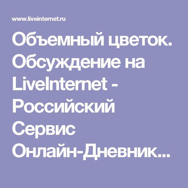 Объемный цветок. Обсуждение на LiveInternet - Российский Сервис Онлайн-Дневников