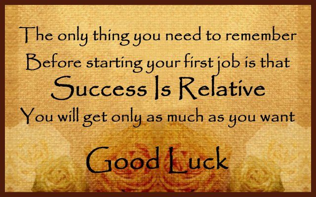 The only thing you need to remember before starting your first job is that Success Is Relative – you will get only as much as you want. Good luck. via WishesMessages.com