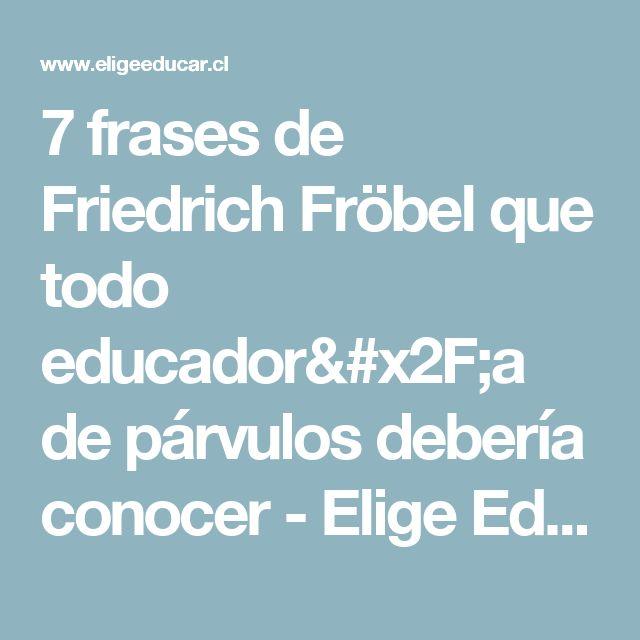 7 frases de Friedrich Fröbel que todo educador/a de párvulos debería conocer - Elige Educar