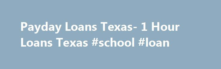 Payday Loans Texas- 1 Hour Loans Texas #school #loan http://loan-credit.nef2.com/payday-loans-texas-1-hour-loans-texas-school-loan/  #1 hour loans # Payday loans Texas Are you caught in a financial crisis? Is the thought of raising quick money eating your mind as your payday is still away? Do not worry anymore as applying for payday loans Texas is the most ideal option before you. Absolutely hassle free, prompt and safe, the approved sum will reach you within a few hours of applying for the…