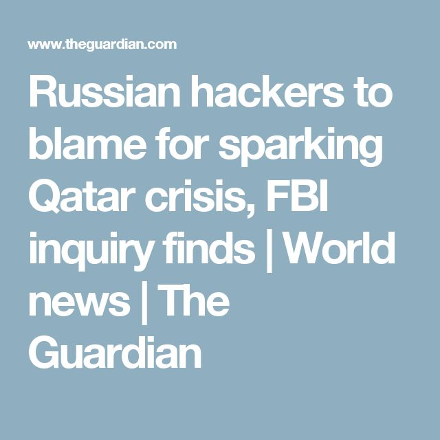 Russian hackers to blame for sparking Qatar crisis, FBI inquiry finds | World news | The Guardian