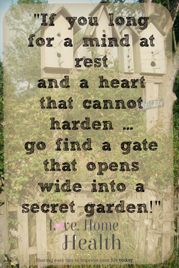 If you long for a mind at rest ... and a heart that cannot harden ... go find a gate that opens wide ... into a secret garden! #LoveHomeandHealth www.LoveHomeandHealth.com