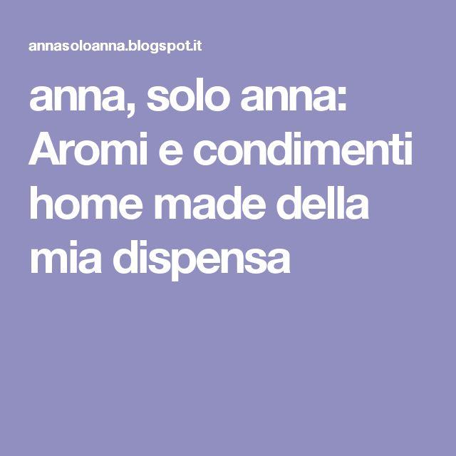 anna, solo anna: Aromi e condimenti home made della mia dispensa