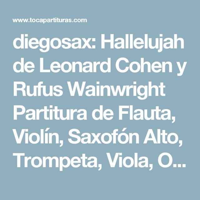 diegosax: Hallelujah de Leonard Cohen y Rufus Wainwright Partitura de Flauta, Violín, Saxofón Alto, Trompeta, Viola, Oboe, Clarinete, Saxo Tenor, Soprano Sax, Trombón, Fliscorno, Violonchelo, Fagot, Barítono, Bombardino, Trompa, Tuba Elicón.. Banda Sonora de Shrek. Aleluya Partitura para