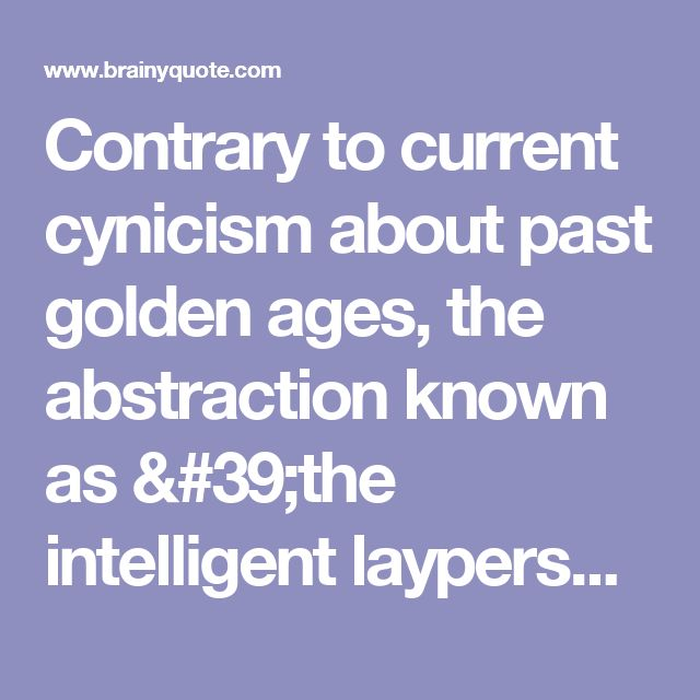 Contrary to current cynicism about past golden ages, the abstraction known as 'the intelligent layperson' does exist - in the form of millions of folks with a passionate commitment to continuous learning. - Stephen Jay Gould - BrainyQuote