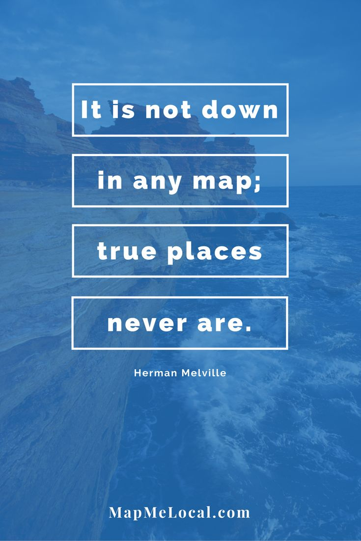 It is not down in any map: true places never are. - Herman Melville