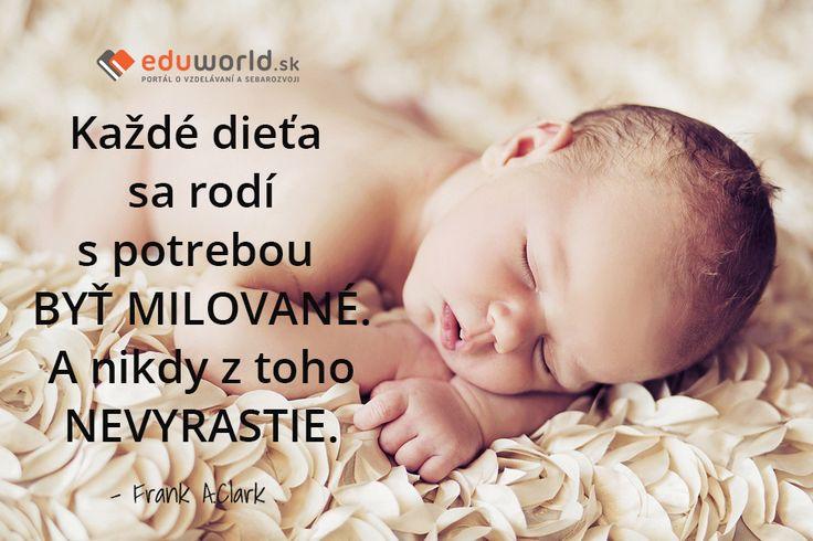 Každé dieťa sa rodí s potrebou BYŤ MILOVANÉ. A nikdy z toho NEVYRASTIE. - Frank A.Clark