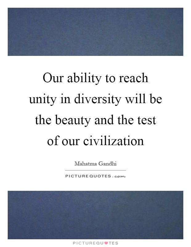 Our ability to reach unity in diversity will be the beauty and the test of our civilization. Mahatma Gandhi quotes on PictureQuotes.com.
