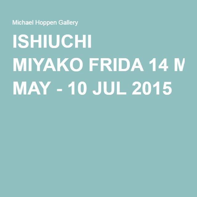 ISHIUCHI MIYAKO FRIDA 14 MAY - 10 JUL 2015