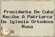http://tecnoautos.com/wp-content/uploads/imagenes/tendencias/thumbs/presidente-de-cuba-recibe-a-patriarca-de-iglesia-ortodoxa-rusa.jpg Iglesia Ortodoxa Rusa. Presidente de Cuba recibe a patriarca de Iglesia Ortodoxa Rusa, Enlaces, Imágenes, Videos y Tweets - http://tecnoautos.com/actualidad/iglesia-ortodoxa-rusa-presidente-de-cuba-recibe-a-patriarca-de-iglesia-ortodoxa-rusa/