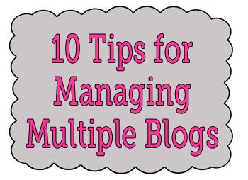 10 Tips for Managing Multiple Blogs (or being more organized with just one!)