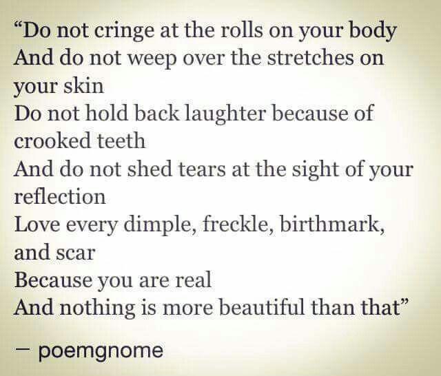 Do not cringe at the rolls on your body. And do not weep over the stretches in your skin. Do not hold back laughter because of crooked teeth 0. And do not she'd tears at the sight of your reflection. Love every dimple, freckle, birthmark and scar. Because you are real. And nothing is more beautiful than that.