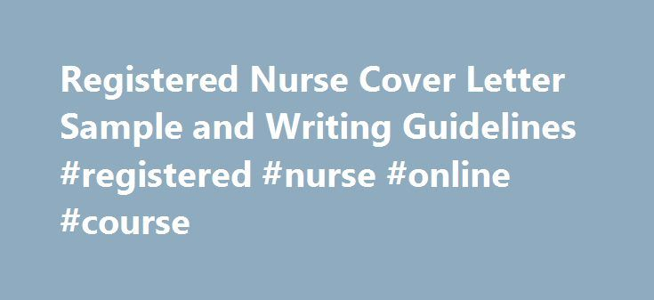 Registered Nurse Cover Letter Sample and Writing Guidelines #registered #nurse #online #course http://kentucky.remmont.com/registered-nurse-cover-letter-sample-and-writing-guidelines-registered-nurse-online-course/  # Registered Nurse Registered Nurse Cover Letter Sample and Writing Guidelines Registered nurse cover letter is an introductory document that attracts the prospective employers, highlights your resume and key skills. One should always add an enticing cover letter while sending a…