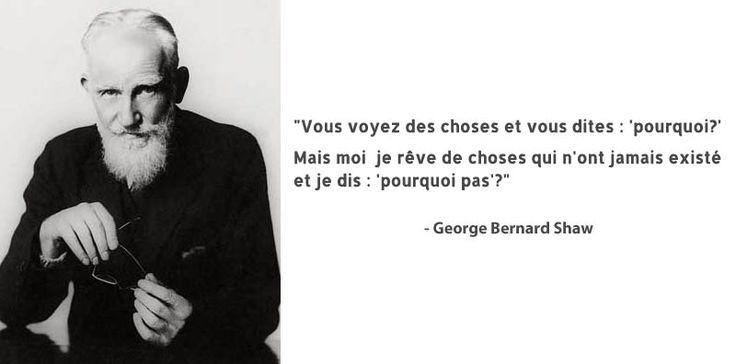 """george-bernard-shaw : """"Vous voyez des choses et vous dites pourquoi ? Mais moi, je rêve de choses qui n'ont jamais existé et je dis : pourquoi pas ?"""""""