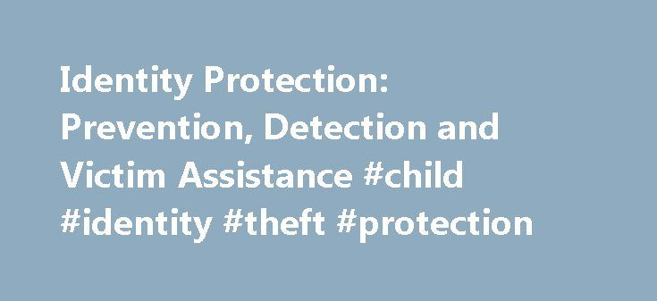 Identity Protection: Prevention, Detection and Victim Assistance #child #identity #theft #protection http://lesotho.nef2.com/identity-protection-prevention-detection-and-victim-assistance-child-identity-theft-protection/  # Like – Click this link to Add this page to your bookmarks Share – Click this link to Share this page through email or social media Print – Click this link to Print this page Identity Protection: Prevention, Detection and Victim Assistance Identity theft places a burden on…