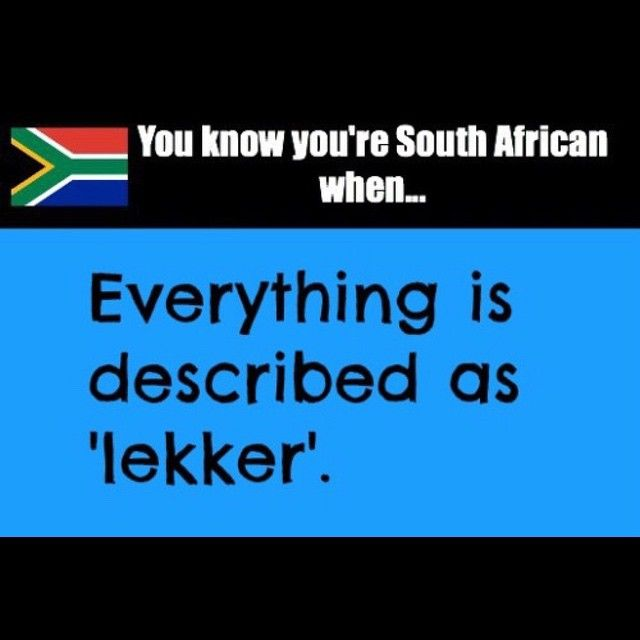 You know you're South African when...everything is described as lekker!Enjoy the Shit South Africans Say!