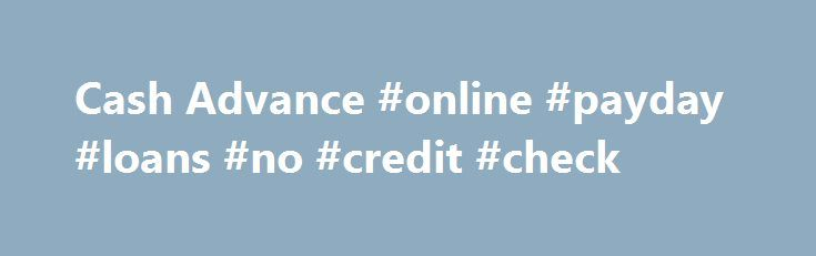 Cash Advance #online #payday #loans #no #credit #check http://loans.remmont.com/cash-advance-online-payday-loans-no-credit-check/  #cash advance # Cash Advance Cash advance loans have witnessed quite the attention over the past few years. More and more people are seemingly interested in getting cash advance loans as opposed to bank loans because of the convenient terms and speed of cash transfers. However, despite the success or incredible growth that the cash […]The post Cash Advance…