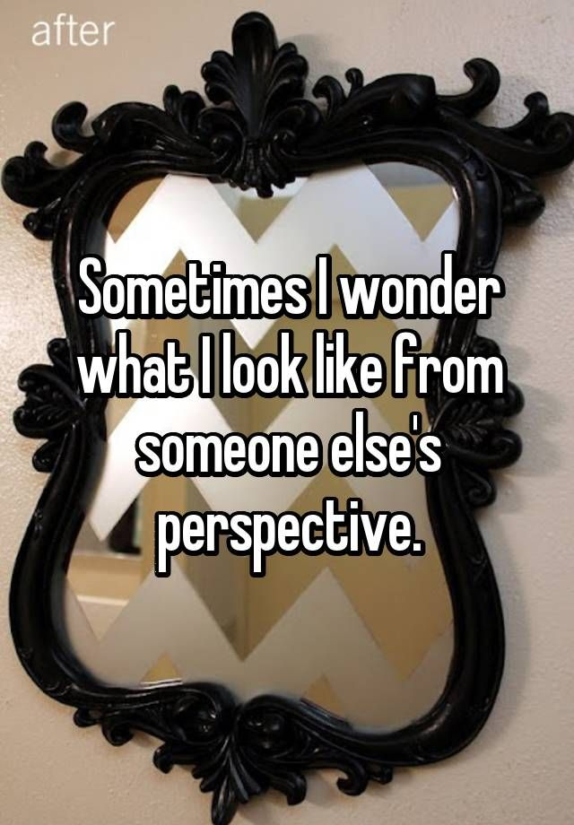 Sometimes I wonder what I look like from someone else's perspective.