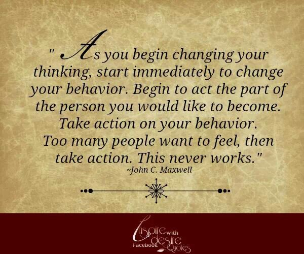s you begin changing your thinking, start immediately to change your behavior. Begin to act the part of the person you would like to become. ... - John C. Maxwell