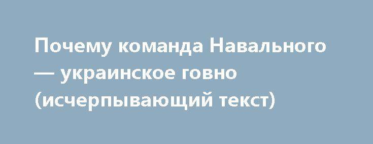 Почему команда Навального — украинское говно (исчерпывающий текст) http://rusdozor.ru/2017/05/14/pochemu-komanda-navalnogo-ukrainskoe-govno-ischerpyvayushhij-tekst/  Прибежали визбу дети Второпях зовут отца: «Тятя! Тятя! наши сети Притащили мертвеца». Всмысле, пришли читатели иговорят, что уНавального наютуб-канале новые программы ичто выпро это все думаете. Отвечаю: новые программы Навального мне нравятся. Очень. Потому что если доэтого вотношении Навального была ...