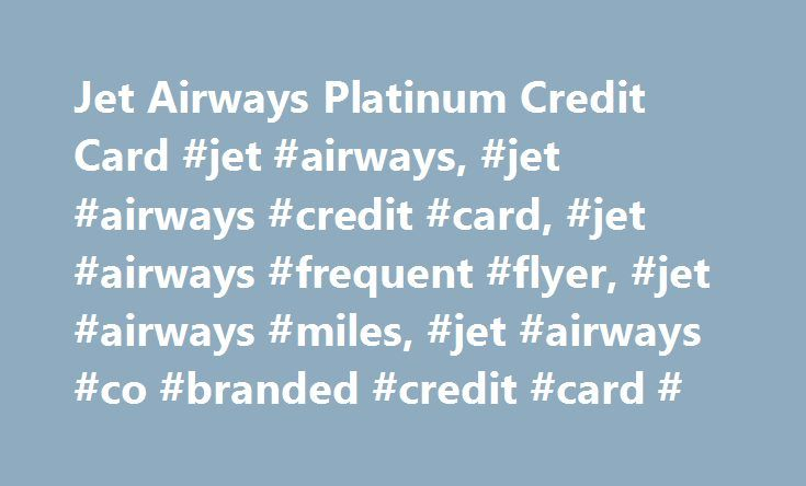 Jet Airways Platinum Credit Card #jet #airways, #jet #airways #credit #card, #jet #airways #frequent #flyer, #jet #airways #miles, #jet #airways #co #branded #credit #card # http://gambia.remmont.com/jet-airways-platinum-credit-card-jet-airways-jet-airways-credit-card-jet-airways-frequent-flyer-jet-airways-miles-jet-airways-co-branded-credit-card/  # Jet Airways American Express Platinum Credit Card Card type Credit Card Annual fee First year Fee: Rs. 5,000 plus applicable taxes Second year…