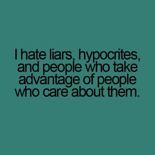 hypocrite quotes | Hate Liars, Hypocrites, And People Who Take Advantage Of People Who ...