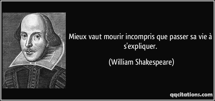 Mieux vaut mourir incompris que passer sa vie à s'expliquer. - William Shakespeare