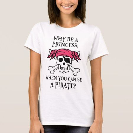 Why Be a Princess, When You Can Be A Pirate? T-Shirt - click to get yours right now!