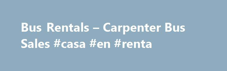 Bus Rentals – Carpenter Bus Sales #casa #en #renta http://rental.remmont.com/bus-rentals-carpenter-bus-sales-casa-en-renta/  #bus rental # Click the appropriate link below to rent a bus from our Tennessee or Texas locations: Carpenter Bus Sales is one of the only bus companies in the United States that offers our customers bus rentals. If your organization or church needs a bus for a tripandhas the proper insurance coverage, we can...