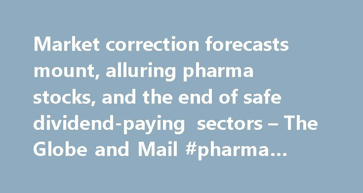 Market correction forecasts mount, alluring pharma stocks, and the end of safe dividend-paying sectors – The Globe and Mail #pharma #blog http://pharma.nef2.com/2017/05/02/market-correction-forecasts-mount-alluring-pharma-stocks-and-the-end-of-safe-dividend-paying-sectors-the-globe-and-mail-pharma-blog/  #pharma stocks # Market correction forecasts mount, alluring pharma stocks, and the end of safe dividend-paying sectors Add to. As September begins, there are more predictions of a…
