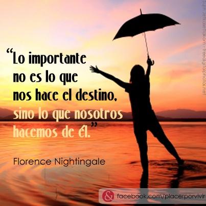 """""""Lo importante no es lo que nos hace el destino, sino lo que nosotros hacemos de él.""""  Florence Nightingale"""