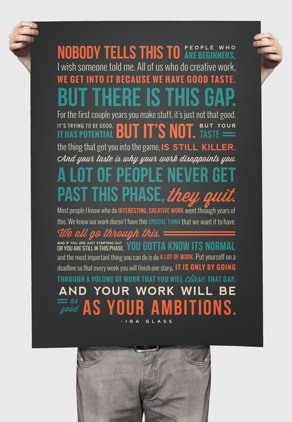 these words have been a helpful reminder to me for a long while now. Glad to see someone made something with his encouragement to create; it only makes sense. Ira Glass Quote Poster by Nikki Hampson, via #Behance #Typography