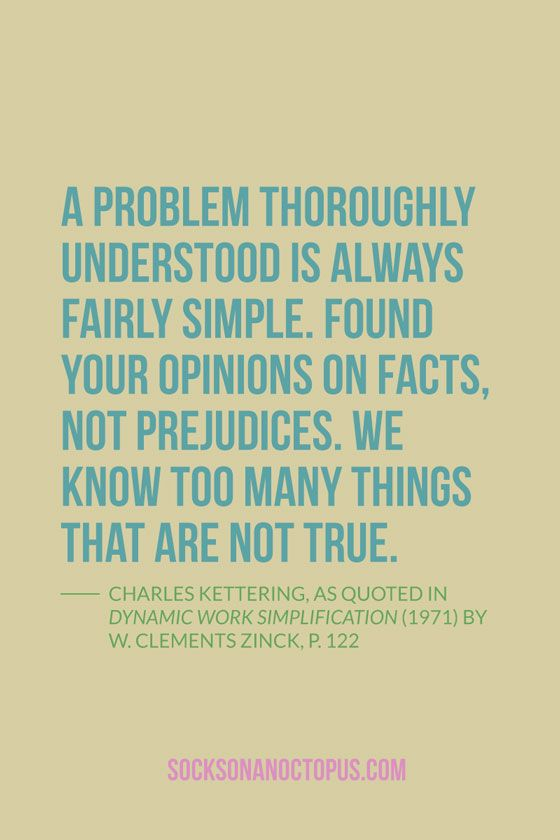Quote Of The Day: December 3, 2014 - A problem thoroughly understood is always fairly simple. Found your opinions on facts, not prejudices. We know too many things that are not true. — Charles Kettering, as quoted in Dynamic Work Simplification (1971) by W. Clements Zinck, p. 122