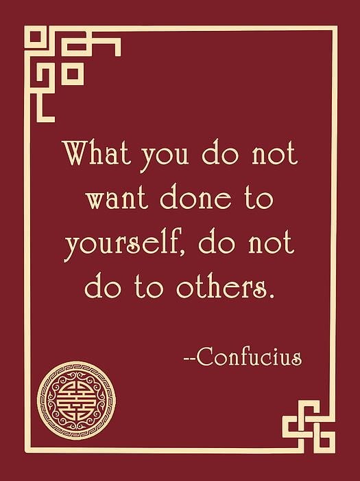 What you do not want done to yourself, do not do to others. --Confucius