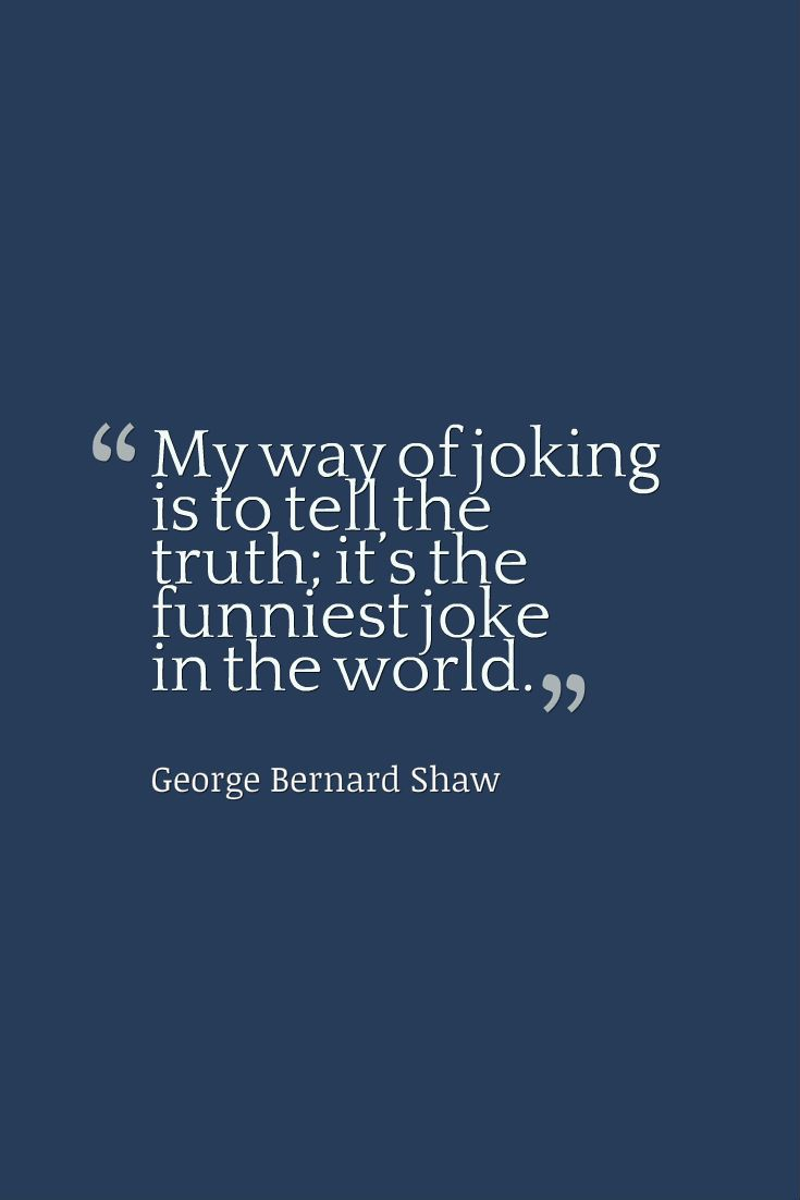"""My way of joking is to tell the truth; it's the funniest joke in the world."" - George Bernard Shaw"