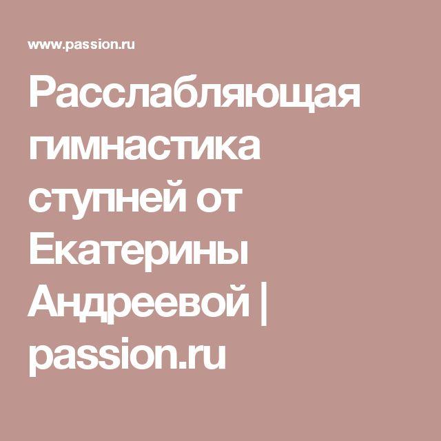 Расслабляющая гимнастика ступней от Екатерины Андреевой   passion.ru