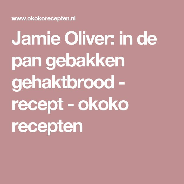 Jamie Oliver: in de pan gebakken gehaktbrood - recept - okoko recepten